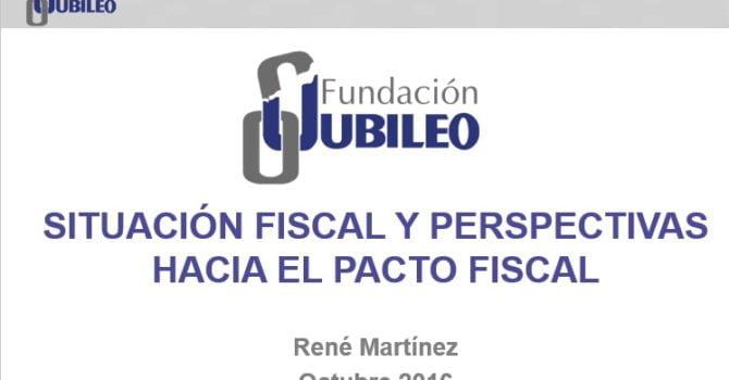 Situación Fiscal y perspectivas hacia el Pacto Fiscal (René Martínez, Fund. Jubileo)