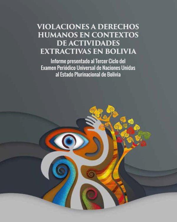 Violaciones a Derechos Humanos en contexto de actividades extractivas en Bolivia. Informe presentado al tercer ciclo del Examen Periódico Universal de NNUU al Estado Plurinacional de Bolivia
