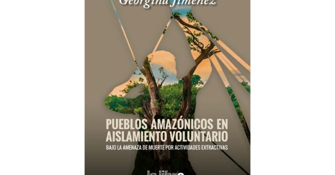 Pueblos amazónicos en aislamiento voluntario bajo la amenaza de muerte por actividades extractivas